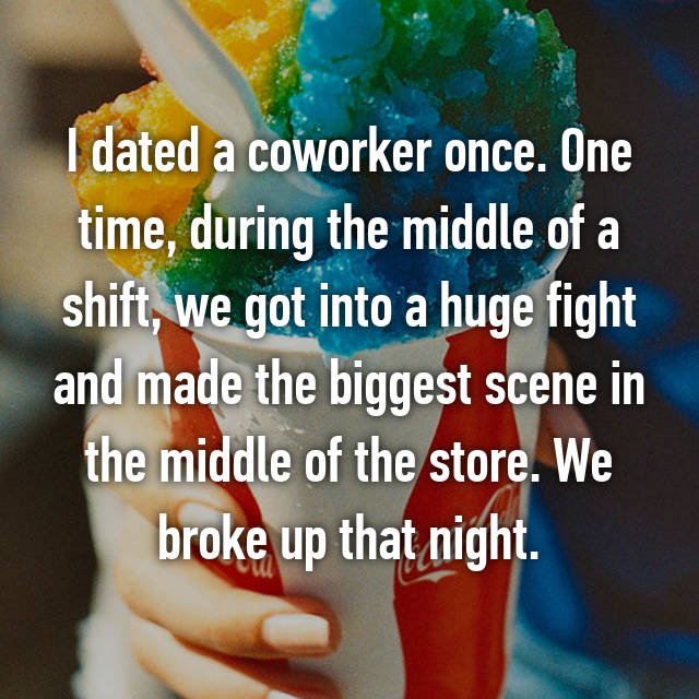 I dated a coworker once. One time, during the middle of a shift, we got into a huge fight and made the biggest scene in the middle of the store. We broke up that night.