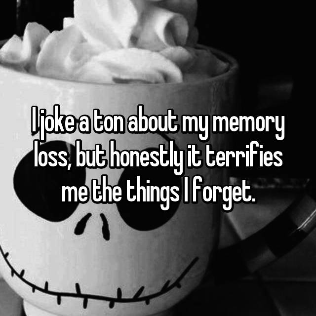 I joke a ton about my memory loss, but honestly it terrifies me the things I forget.