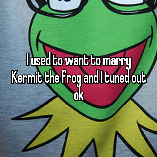 I used to want to marry Kermit the frog and I tuned out ok 😜