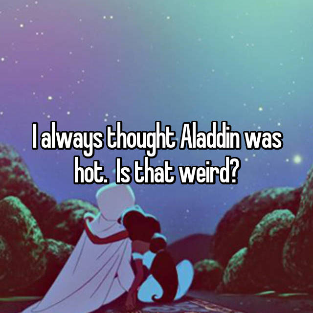 I always thought Aladdin was hot.  Is that weird?