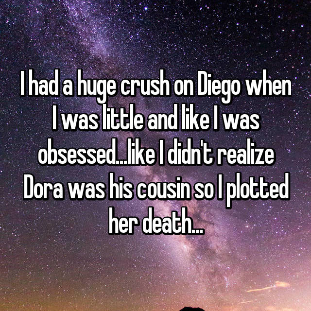 I had a huge crush on Diego when I was little and like I was obsessed...like I didn't realize Dora was his cousin so I plotted her death...