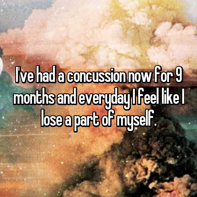 I've had a concussion now for 9 months and everyday I feel like I lose a part of myself.