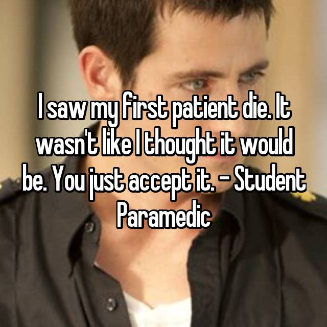 I saw my first patient die. It wasn't like I thought it would be. You just accept it. - Student Paramedic