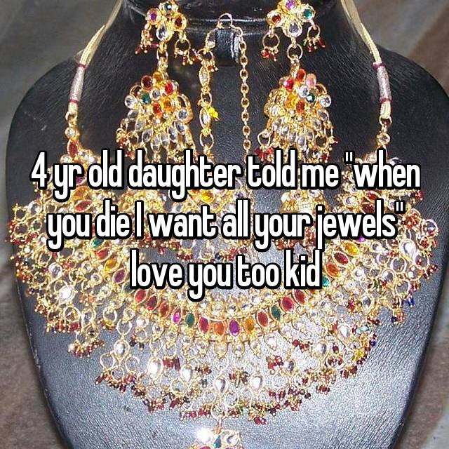"4 yr old daughter told me ""when you die I want all your jewels"" love you too kid"