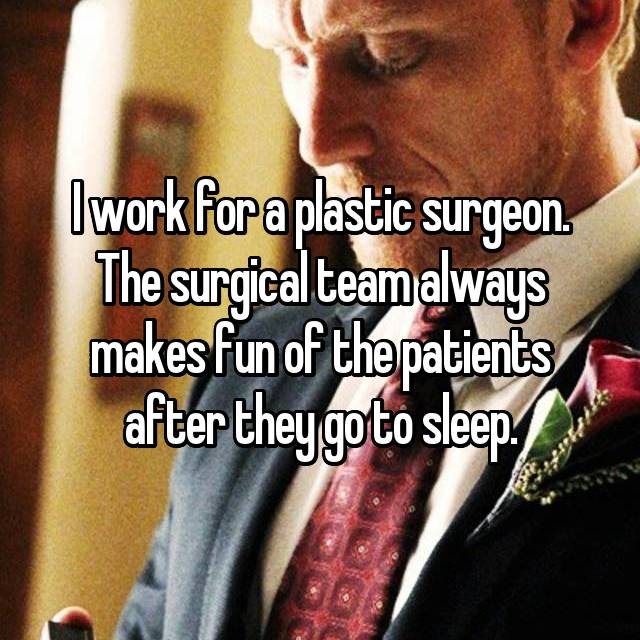 I work for a plastic surgeon. The surgical team always makes fun of the patients after they go to sleep.