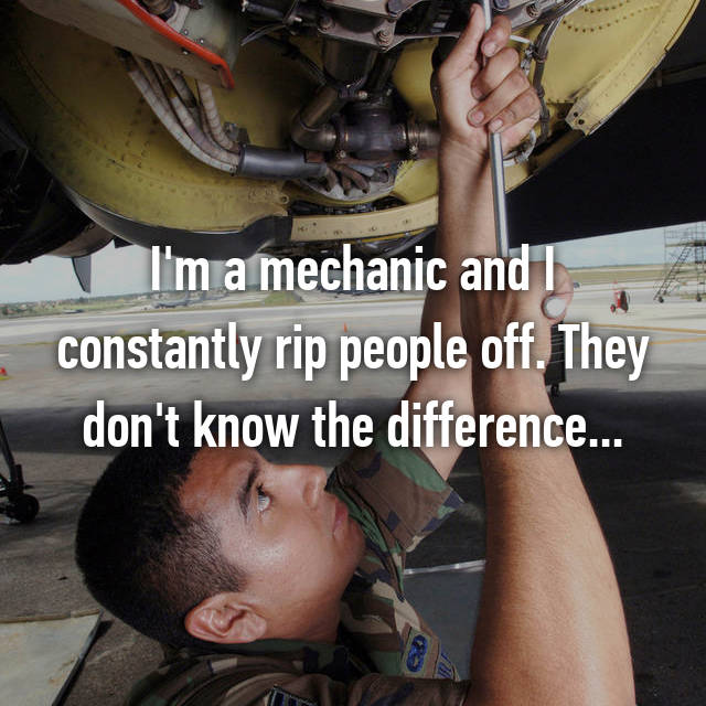 I'm a mechanic and I constantly rip people off. They don't know the difference...