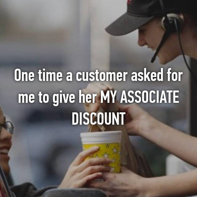 One time a customer asked for me to give her MY ASSOCIATE DISCOUNT