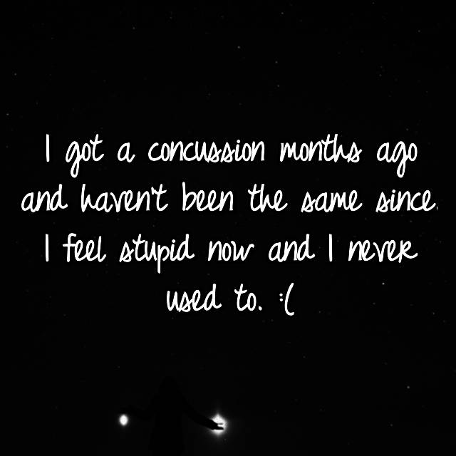 I got a concussion months ago and haven't been the same since. I feel stupid now and I never used to. :(