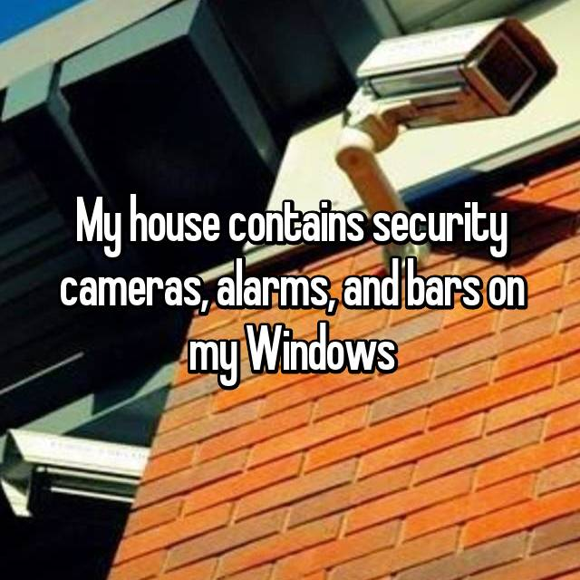 My house contains security cameras, alarms, and bars on my Windows