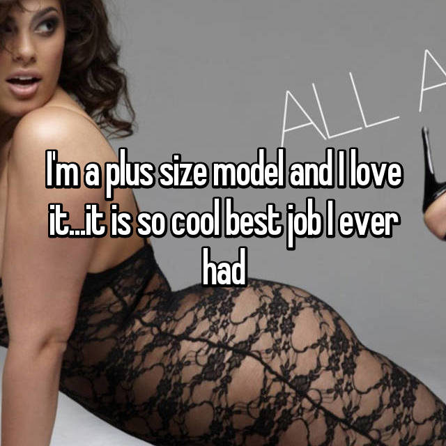 I'm a plus size model and I love it...it is so cool best job I ever had