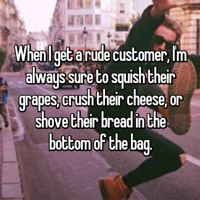 When I get a rude customer, I'm always sure to squish their grapes, crush their cheese, or shove their bread in the bottom of the bag.