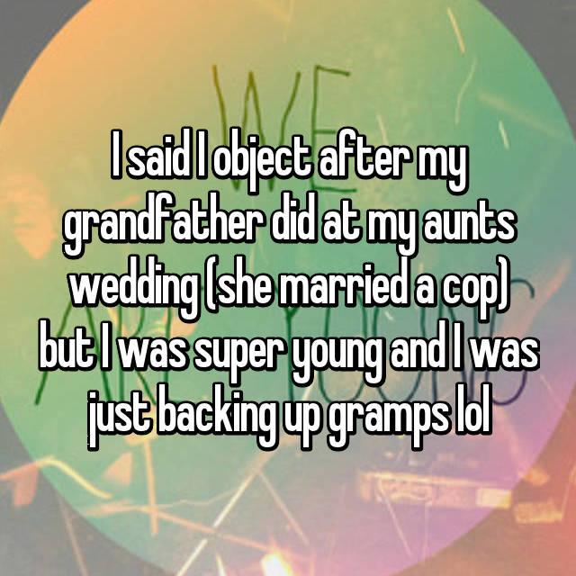 I said I object after my grandfather did at my aunts wedding (she married a cop) but I was super young and I was just backing up gramps lol
