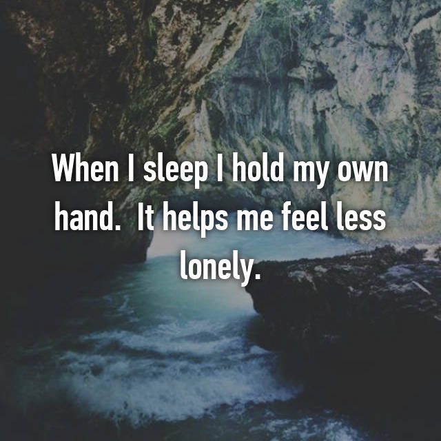 When I sleep I hold my own hand.  It helps me feel less lonely.