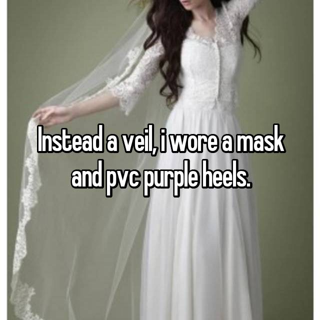 Instead a veil, i wore a mask and pvc purple heels.
