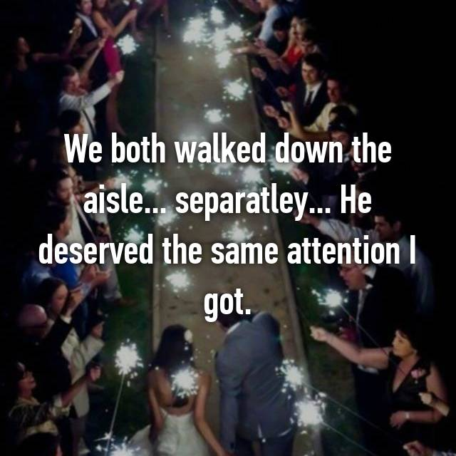 We both walked down the aisle... separatley... He deserved the same attention I got.