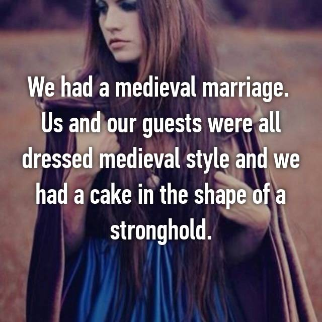 We had a medieval marriage.  Us and our guests were all dressed medieval style and we had a cake in the shape of a stronghold.