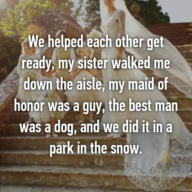 We helped each other get ready, my sister walked me down the aisle, my maid of honor was a guy, the best man was a dog, and we did it in a park in the snow.