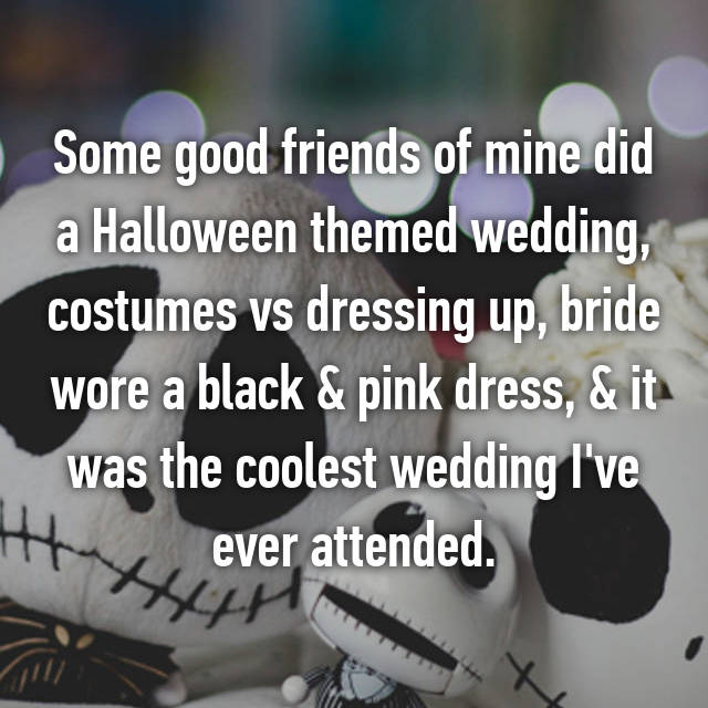 Some good friends of mine did a Halloween themed wedding, costumes vs dressing up, bride wore a black & pink dress, & it was the coolest wedding I've ever attended.