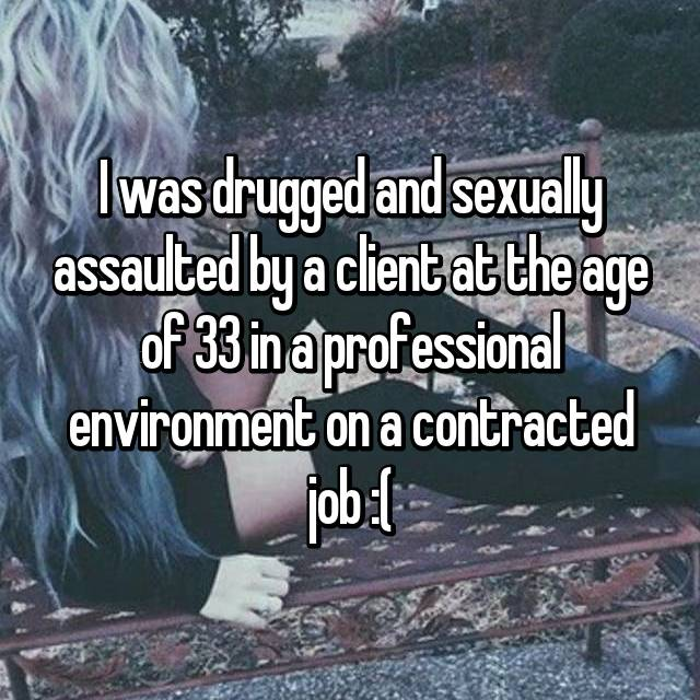 I was drugged and sexually assaulted by a client at the age of 33 in a professional environment on a contracted job :(