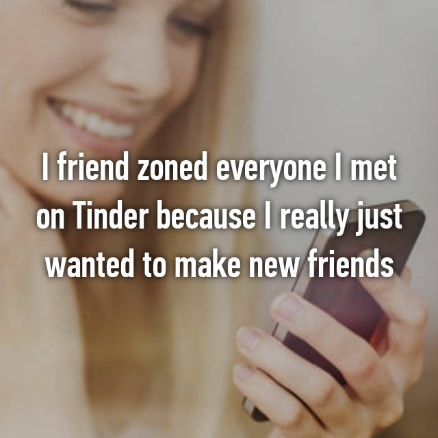 I friend zoned everyone I met on Tinder because I really just wanted to make new friends