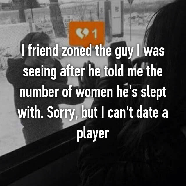 I friend zoned the guy I was seeing after he told me the number of women he's slept with. Sorry, but I can't date a player