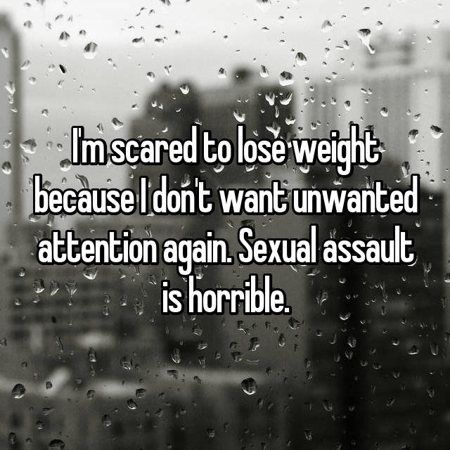 I'm scared to lose weight because I don't want unwanted attention again. Sexual assault is horrible.