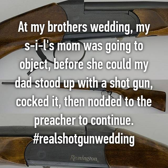 At my brothers wedding, my s-i-l's mom was going to object, before she could my dad stood up with a shot gun, cocked it, then nodded to the preacher to continue. #realshotgunwedding