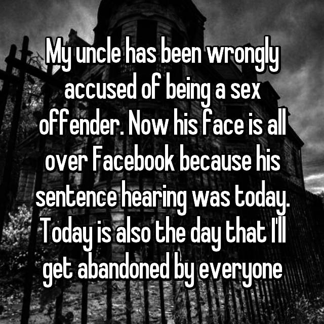 My uncle has been wrongly accused of being a sex offender. Now his face is all over Facebook because his sentence hearing was today. Today is also the day that I'll get abandoned by everyone 😔