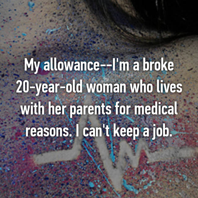 My allowance--I'm a broke 20-year-old woman who lives with her parents for medical reasons. I can't keep a job.