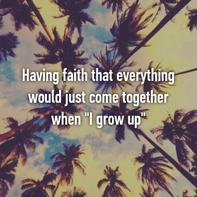 "Having faith that everything would just come together when ""I grow up"""