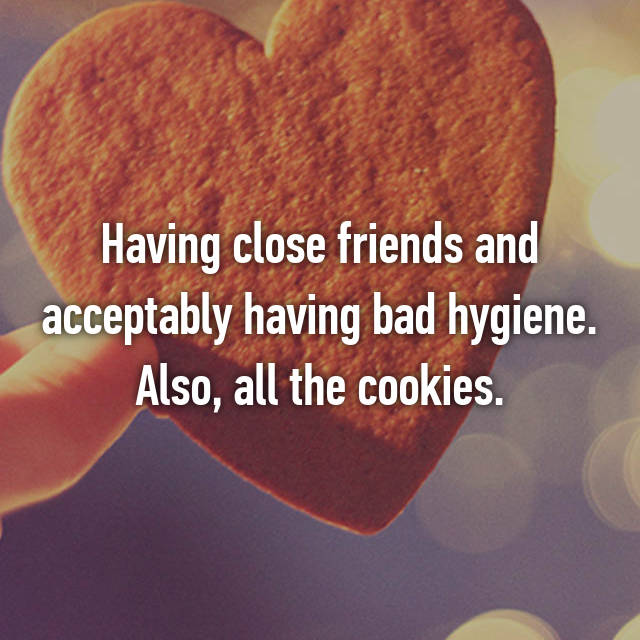 Having close friends and acceptably having bad hygiene. Also, all the cookies.