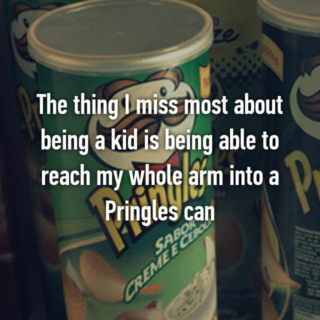 The thing I miss most about being a kid is being able to reach my whole arm into a Pringles can