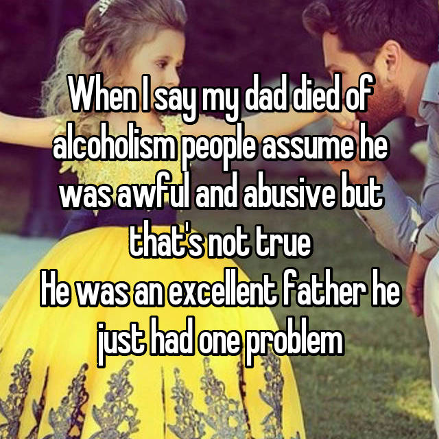 When I say my dad died of alcoholism people assume he was awful and abusive but that's not true He was an excellent father he just had one problem