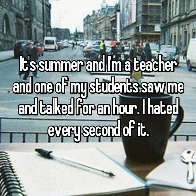 It's summer and I'm a teacher and one of my students saw me and talked for an hour. I hated every second of it.