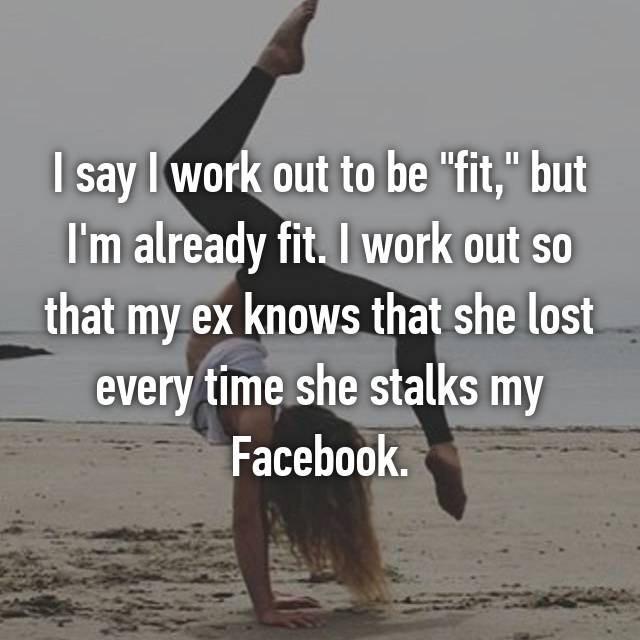 "I say I work out to be ""fit,"" but I'm already fit. I work out so that my ex knows that she lost every time she stalks my Facebook."