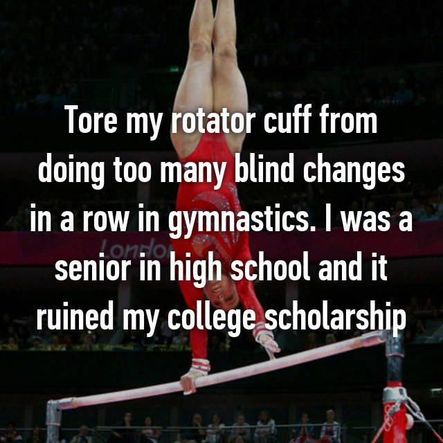 Tore my rotator cuff from doing too many blind changes in a row in gymnastics. I was a senior in high school and it ruined my college scholarship