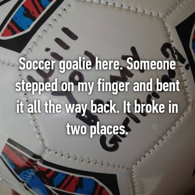 Soccer goalie here. Someone stepped on my finger and bent it all the way back. It broke in two places.