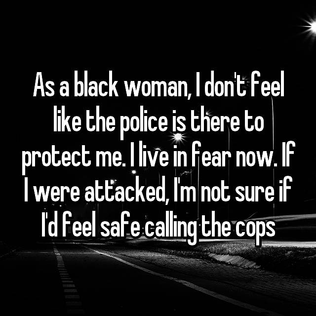 As a black woman, I don't feel like the police is there to protect me. I live in fear now. If I were attacked, I'm not sure if I'd feel safe calling the cops
