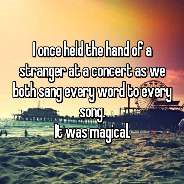 I once held the hand of a stranger at a concert as we both sang every word to every song. It was magical.