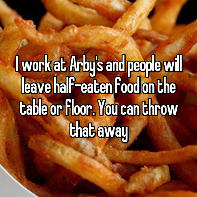 I work at Arby's and people will leave half-eaten food on the table or floor. You can throw that away 😒