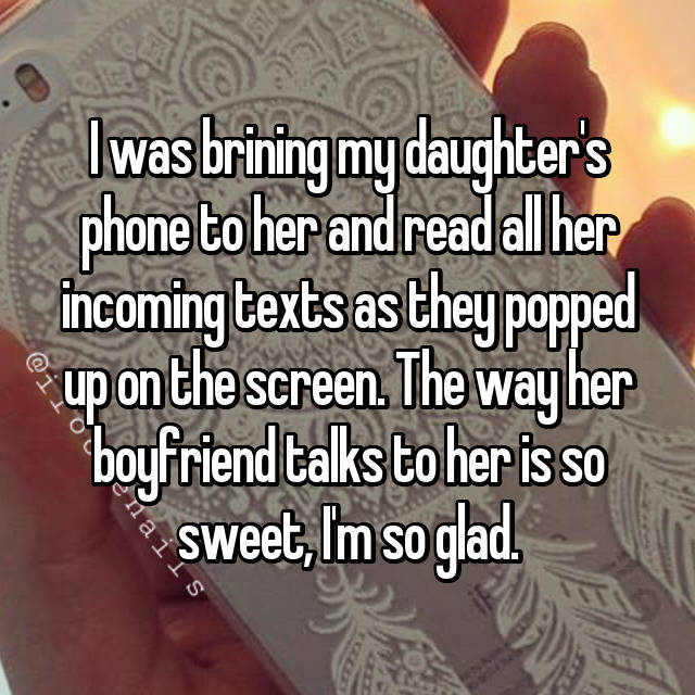 I was brining my daughter's phone to her and read all her incoming texts as they popped up on the screen. The way her boyfriend talks to her is so sweet, I'm so glad. 😅
