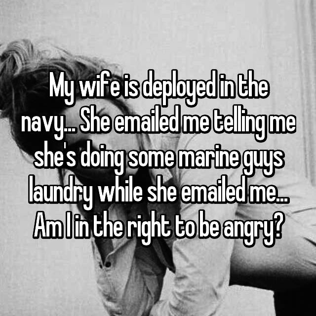 My wife is deployed in the navy... She emailed me telling me she's doing some marine guys laundry while she emailed me... Am I in the right to be angry?