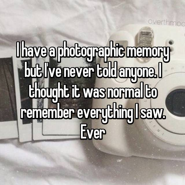 I have a photographic memory but I've never told anyone. I thought it was normal to remember everything I saw. Ever