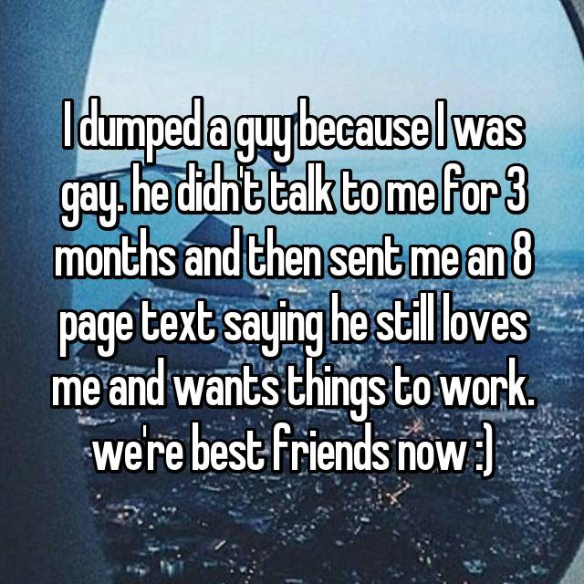 I dumped a guy because I was gay. he didn't talk to me for 3 months and then sent me an 8 page text saying he still loves me and wants things to work. we're best friends now :)