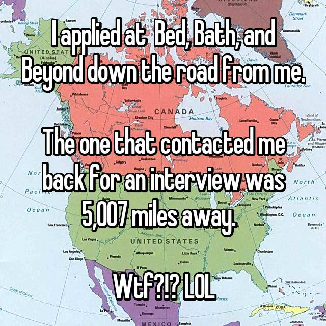 I applied at  Bed, Bath, and Beyond down the road from me.   The one that contacted me back for an interview was 5,007 miles away.    Wtf?!? LOL