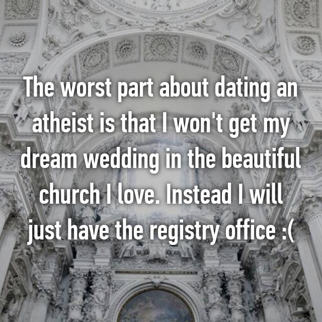 The worst part about dating an atheist is that I won't get my dream wedding in the beautiful church I love. Instead I will just have the registry office :(