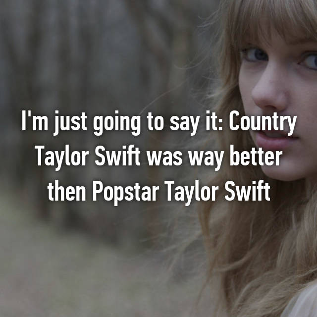 I'm just going to say it: Country Taylor Swift was way better then Popstar Taylor Swift