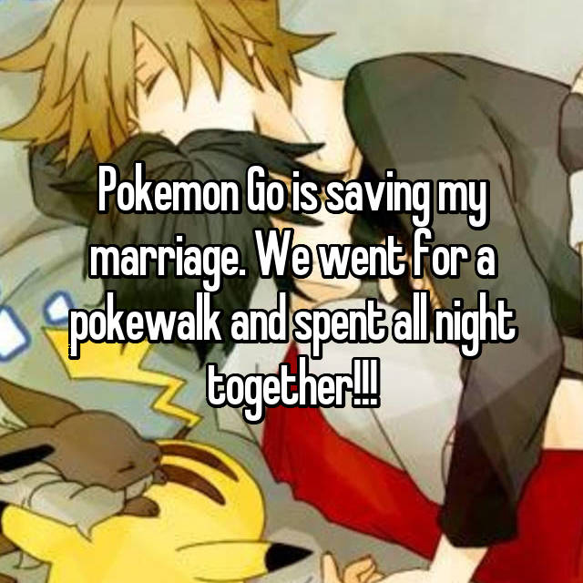 Pokemon Go is saving my marriage. We went for a pokewalk and spent all night together!!!