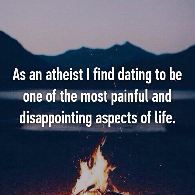 As an atheist I find dating to be one of the most painful and disappointing aspects of life.