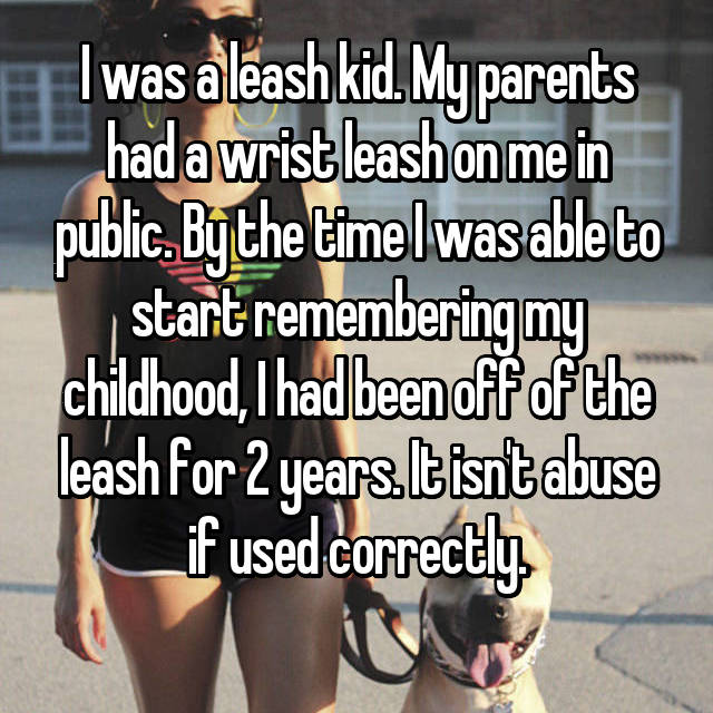 I was a leash kid. My parents had a wrist leash on me in public. By the time I was able to start remembering my childhood, I had been off of the leash for 2 years. It isn't abuse if used correctly.